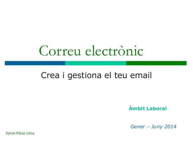 Correu electrònic Crea i gestiona el teu email Àmbit Laboral Gener – Juny 2014 Sylvie Pérez Lima