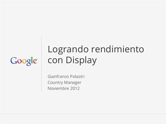 Logrando rendimientocon DisplayGianfranco PolastriCountry ManagerNoviembre 2012                      Google Confidential an...
