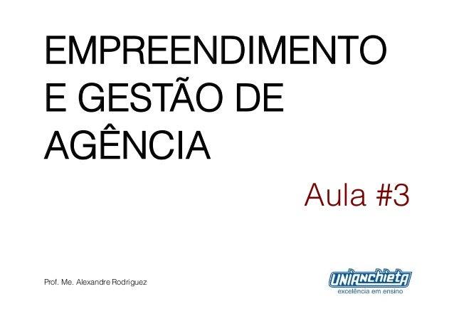 EMPREENDIMENTOE GESTÃO DEAGÊNCIA                                Aula #3Prof. Me. Alexandre Rodriguez