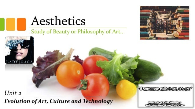 Aesthetics Study of Beauty or Philosophy of Art.. Unit 2 Evolution of Art, Culture and Technology
