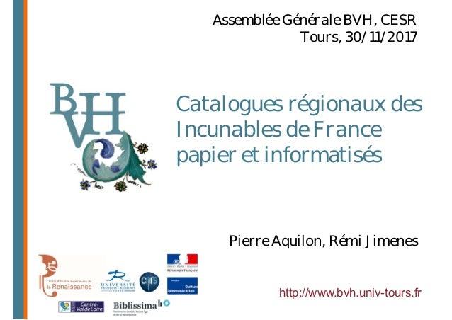 Catalogues régionaux des Incunables de France papier et informatisés http://www.bvh.univ-tours.fr Pierre Aquilon, Rémi Jim...