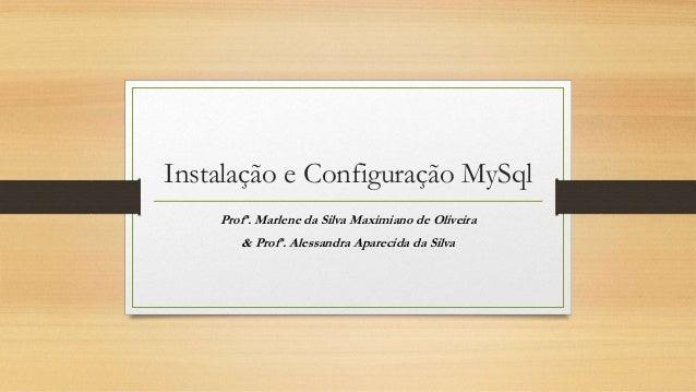 Instalação e Configuração MySql Profª. Marlene da Silva Maximiano de Oliveira & Profª. Alessandra Aparecida da Silva
