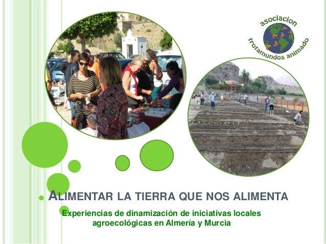 ALIMENTAR LA TIERRA QUE NOS ALIMENTA Experiencias de dinamización de iniciativas locales agroecológicas en Almería y Murcia
