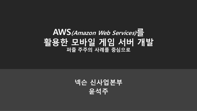 넥슨 신사업본부윤석주AWS(Amazon Web Services)를활용한 모바일 게임 서버 개발퍼즐 주주의 사례를 중심으로