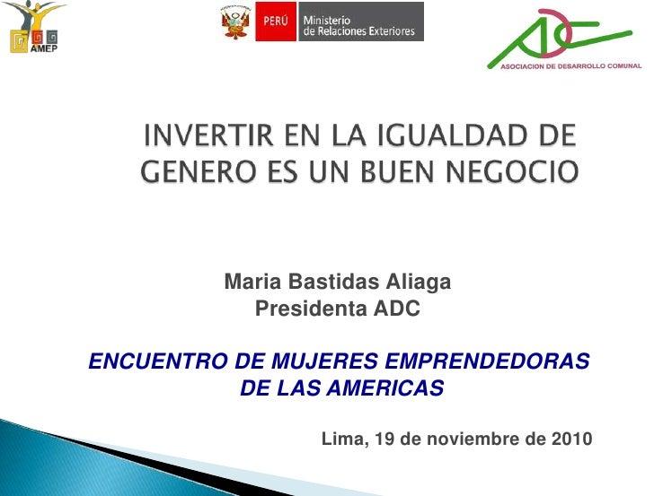INVERTIR EN LA IGUALDAD DE GENERO ES UN BUEN NEGOCIO<br />Maria BastidasAliaga<br />Presidenta ADC<br />ENCUENTRO DE MUJER...