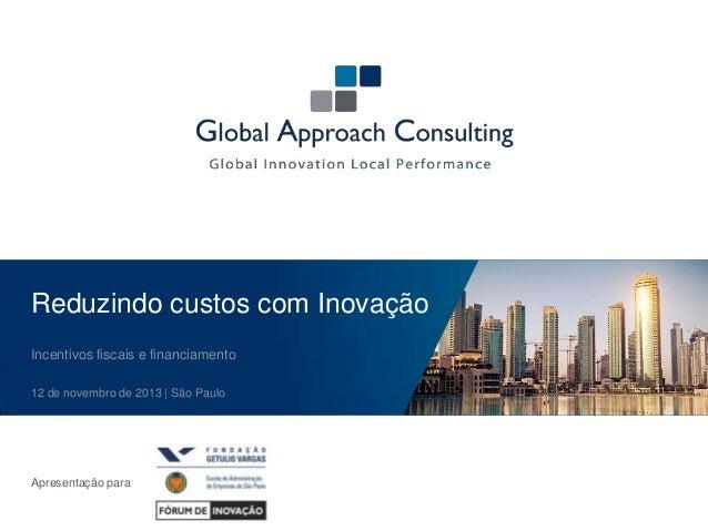 Reduzindo custos com Inovação Incentivos fiscais e financiamento 12 de novembro de 2013 | São Paulo  Apresentação para
