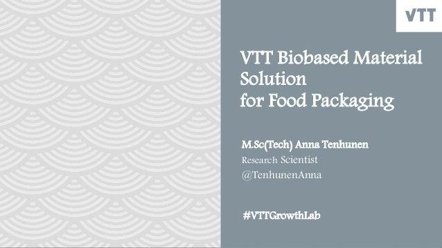 VTT Biobased Material Solution for Food Packaging M.Sc(Tech) Anna Tenhunen Research Scientist @TenhunenAnna #VTTGrowthLab