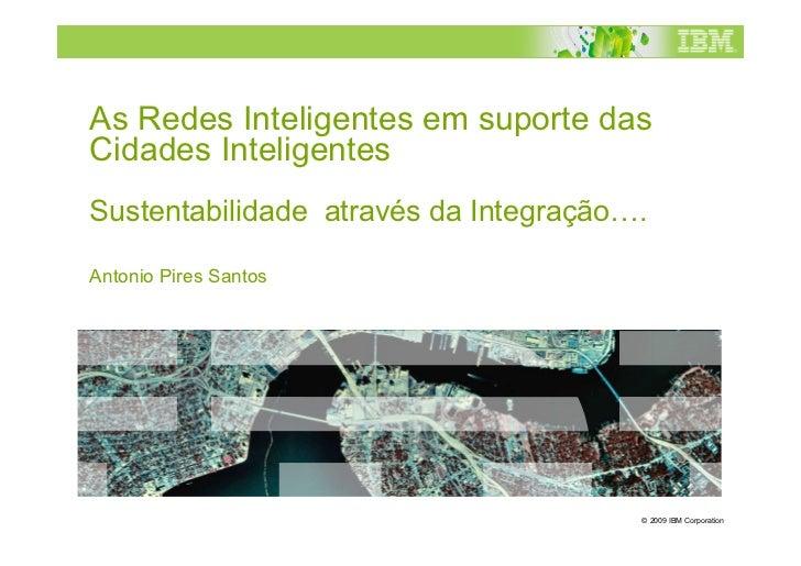 As Redes Inteligentes em suporte dasCidades InteligentesSustentabilidade através da Integração….Antonio Pires Santos      ...