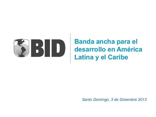 Banda ancha para el desarrollo en América Latina y el Caribe  Santo Domingo, 3 de Diciembre 2013
