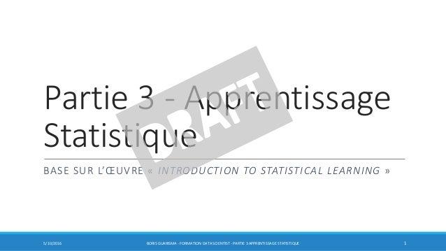 Partie 3 - Apprentissage Statistique BASE SUR L'ŒUVRE « INTRODUCTION TO STATISTICAL LEARNING » 5/10/2016 BORIS GUARISMA - ...