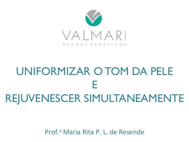 UNIFORMIZAR O TOM DA PELE  E  REJUVENESCER SIMULTANEAMENTE  Prof.a  Maria  Rita  P.  L.  de  Resende
