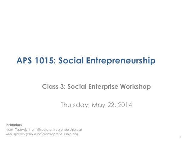 APS 1015: Social Entrepreneurship Class 3: Social Enterprise Workshop Thursday, May 22, 2014 1 Instructors: Norm Tasevski ...