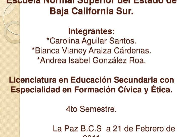 Escuela Normal Superior del Estado de Baja California Sur.Integrantes:*Carolina Aguilar Santos.*Bianca Vianey Araiza Cárde...