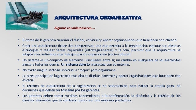 ARQUITECTURA ORGANIZATIVA  Algunas consideraciones….  • Es tarea de la gerencia superior el diseñar, construir y operar or...