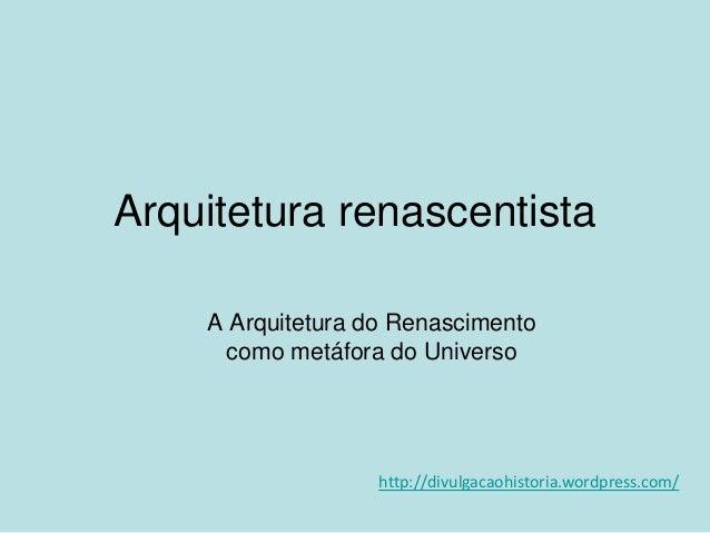 Arquitetura renascentista A Arquitetura do Renascimento como metáfora do Universo  http://divulgacaohistoria.wordpress.com...