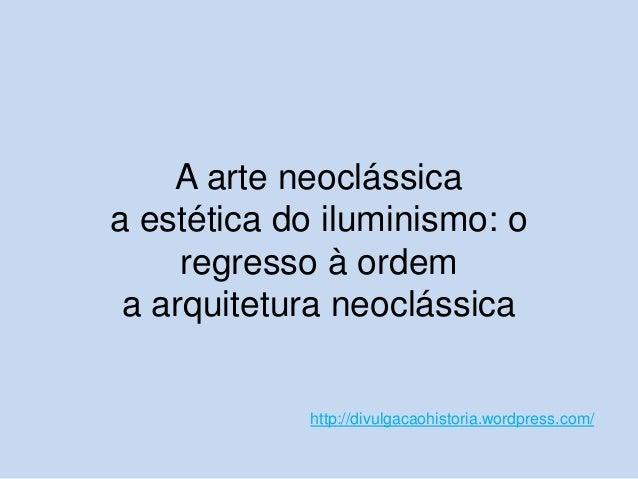 A arte neoclássica a estética do iluminismo: o regresso à ordem a arquitetura neoclássica  http://divulgacaohistoria.wordp...