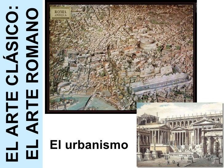 El urbanismo EL ARTE CLÁSICO: EL ARTE ROMANO