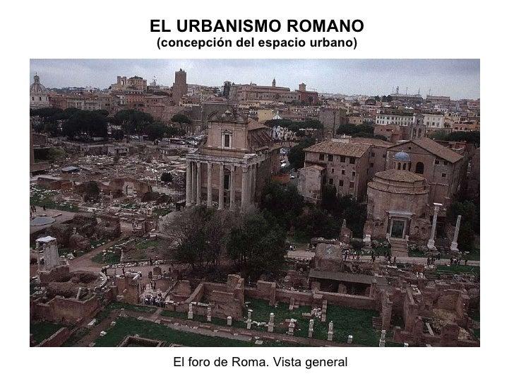 EL URBANISMO ROMANO (concepción del espacio urbano) El foro de Roma. Vista general