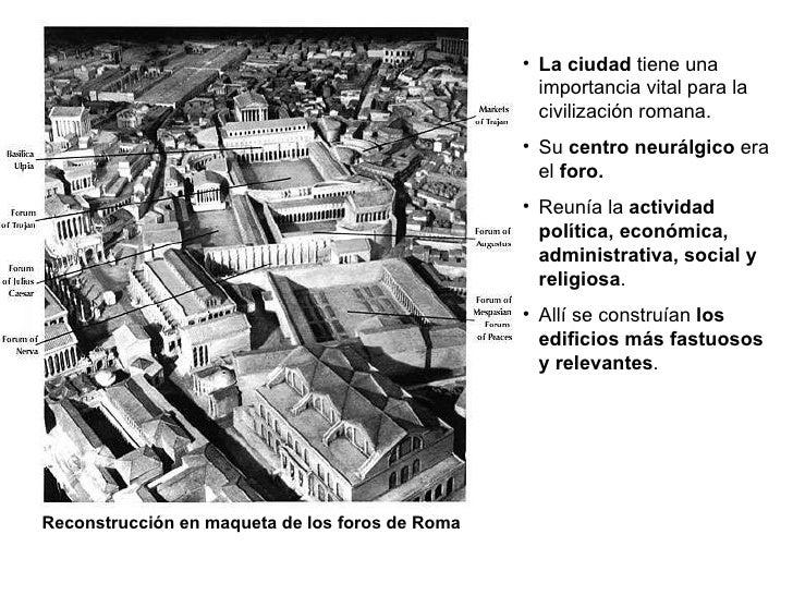 Reconstrucción en maqueta de los foros de Roma <ul><li>La ciudad  tiene una importancia vital para la civilización romana....