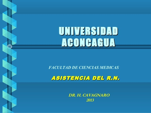 UNIVERSIDADUNIVERSIDAD ACONCAGUAACONCAGUA ASISTENCIA DEL R.N.ASISTENCIA DEL R.N. DR. H. CAVAGNARO 2013 FACULTAD DE CIENCIA...