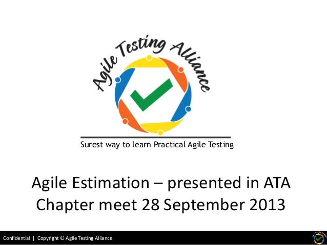 Confidential | Copyright © Agile Testing Alliance Agile Estimation – presented in ATA Chapter meet 28 September 2013 Sures...