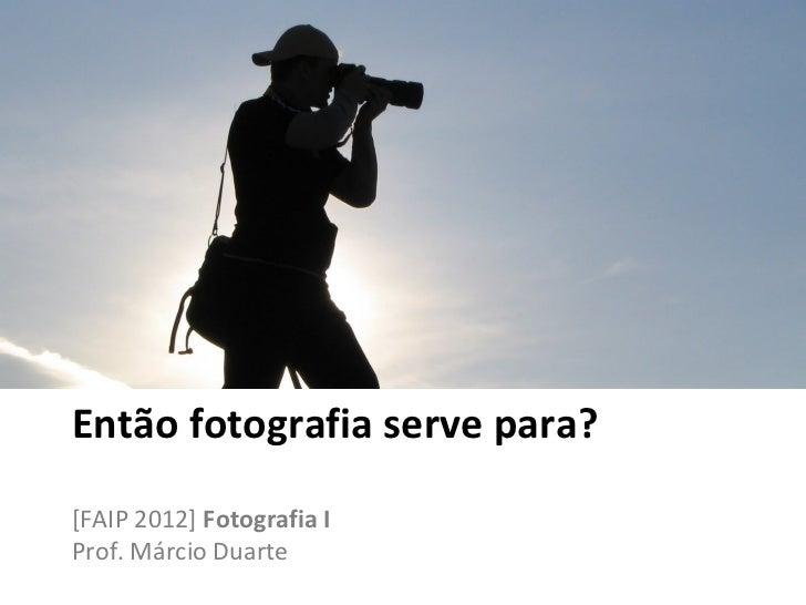 Então fotografia serve para?[FAIP 2012] Fotografia IProf. Márcio Duarte