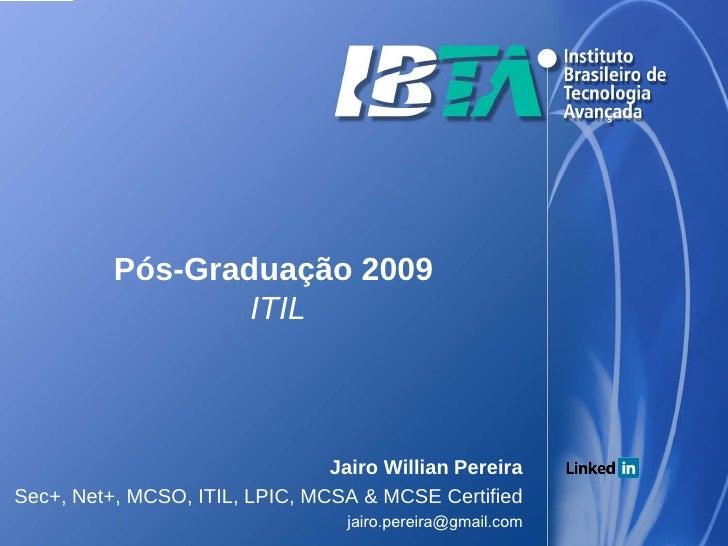 Pós-Graduação 2009                   ITIL                                    Jairo Willian Pereira Sec+, Net+, MCSO, ITIL,...