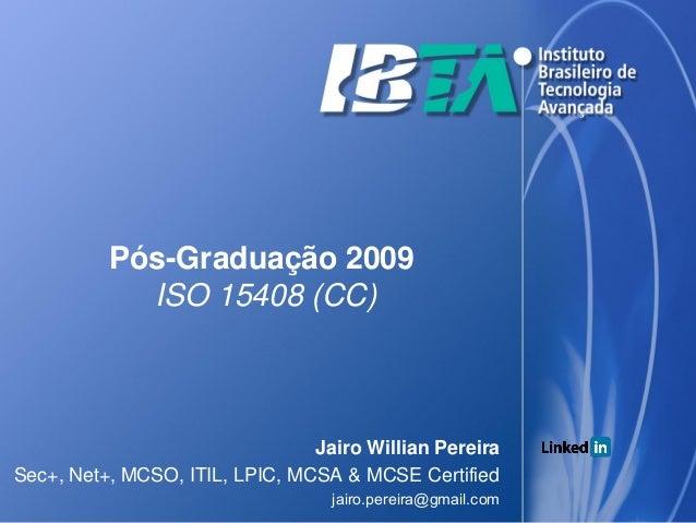 Pós-Graduação 2009            ISO 15408 (CC)                                Jairo Willian PereiraSec+, Net+, MCSO, ITIL, L...
