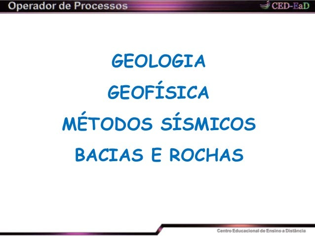 GEOLOGIA GEOFÍSICA MÉTODOS SÍSMICOS BACIAS E ROCHAS