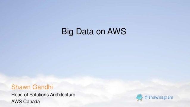 Shawn Gandhi Head of Solutions Architecture AWS Canada @shawnagram Big Data on AWS