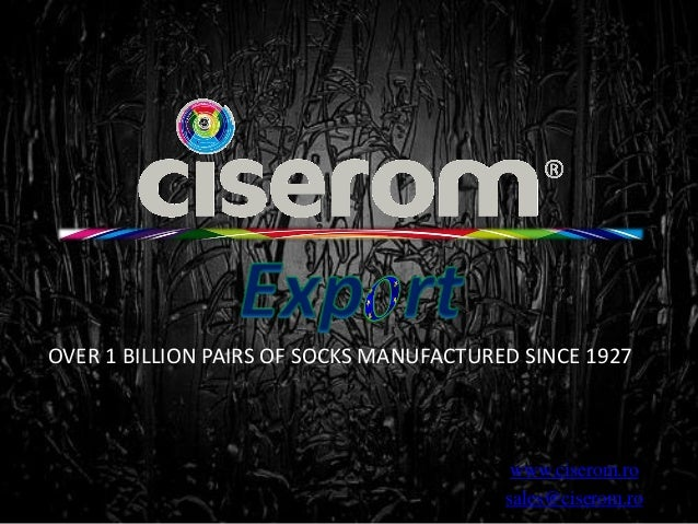 www.ciserom.ro sales@ciserom.ro OVER 1 BILLION PAIRS OF SOCKS MANUFACTURED SINCE 1927