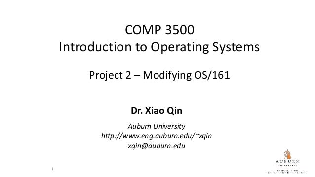 COMP 3500 Introduction to Operating Systems Project 2 – Modifying OS/161 Dr. Xiao Qin Auburn University http://www.eng.aub...