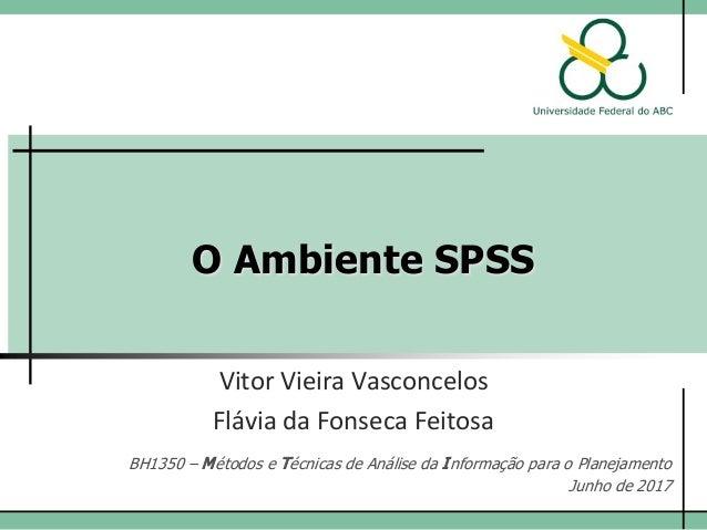 O Ambiente SPSS Vitor Vieira Vasconcelos BH1350 – Métodos e Técnicas de Análise da Informação para o Planejamento Junho de...