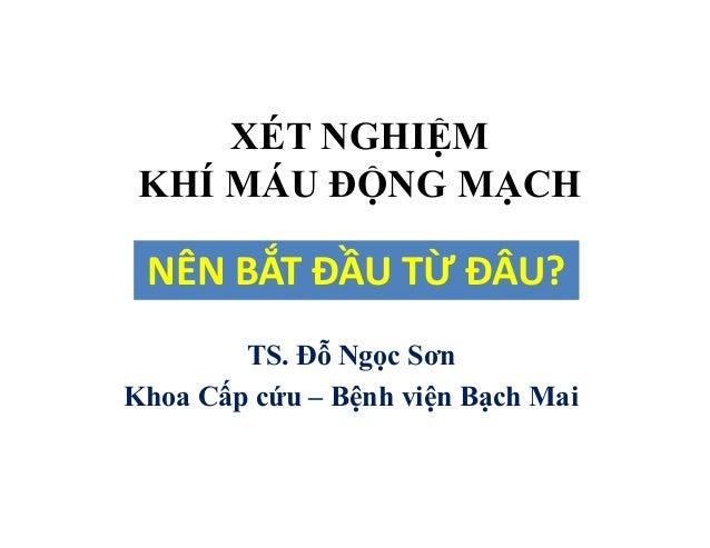 XÉT NGHIỆM KHÍ MÁU ĐỘNG MẠCH TS. Đỗ Ngọc Sơn Khoa Cấp cứu – Bệnh viện Bạch Mai NÊN BẮT ĐẦU TỪ ĐÂU?