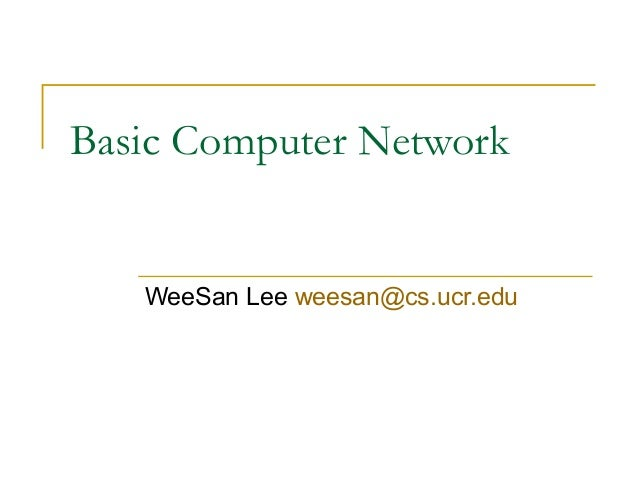 Basic Computer Network  WeeSan Lee weesan@cs.ucr.edu