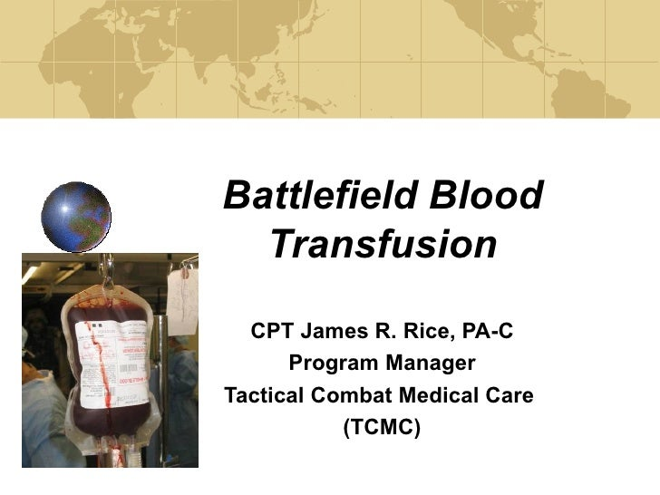Battlefield Blood Transfusion CPT James R. Rice, PA-C Program Manager Tactical Combat Medical Care  (TCMC)