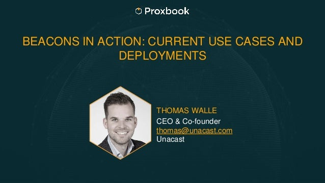BEACONS IN ACTION: CURRENT USE CASES AND DEPLOYMENTS THOMAS WALLE CEO & Co-founder thomas@unacast.com Unacast