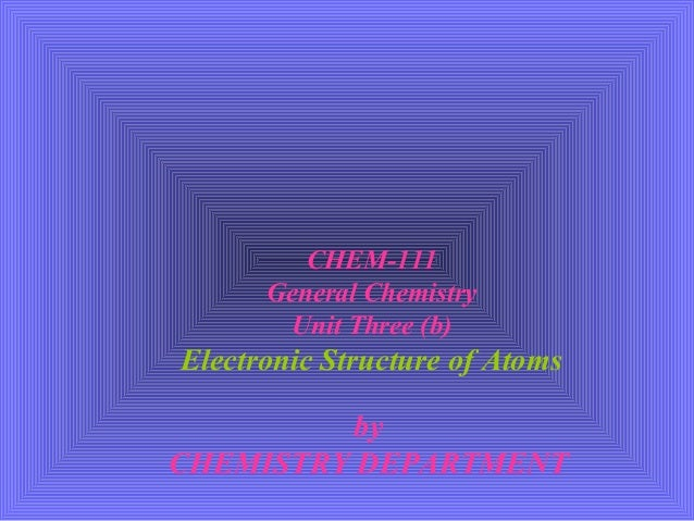 CHEM-111 General Chemistry Unit Three (b) Electronic Structure of Atoms by CHEMISTRY DEPARTMENT