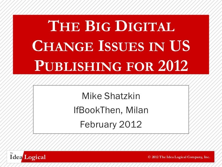 THE BIG DIGITAL                CHANGE ISSUES IN US                PUBLISHING FOR 2012                      Mike Shatzkin  ...