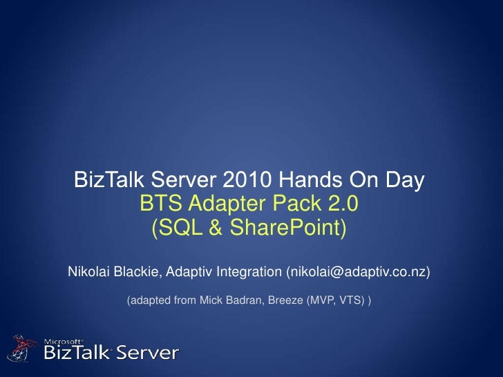 BizTalk Server 2010 Hands On DayBTS Adapter Pack 2.0(SQL & SharePoint)Nikolai Blackie, Adaptiv Integration (nikolai@adapti...