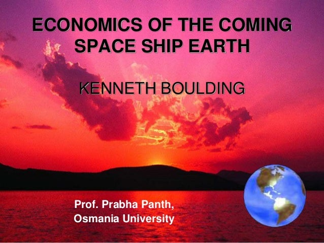 ECONOMICS OF THE COMING SPACE SHIP EARTH KENNETH BOULDING  Prof. Prabha Panth, Osmania University