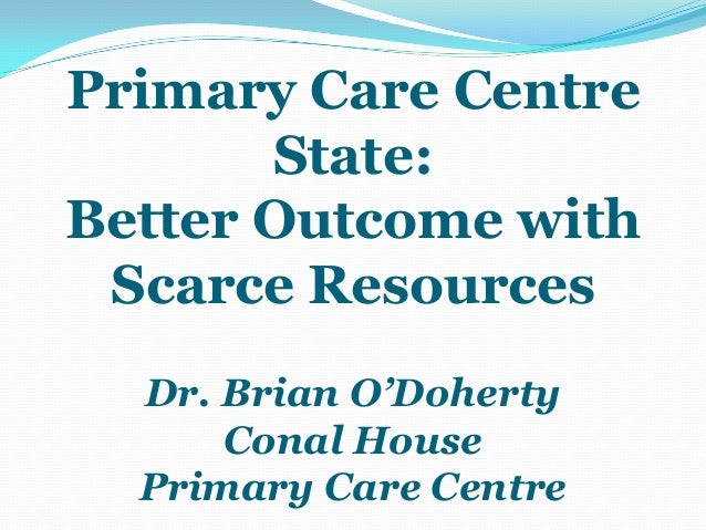 Primary Care Centre       State:Better Outcome with Scarce Resources  Dr. Brian O'Doherty      Conal House  Primary Care C...