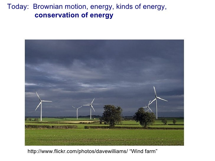 """Today:  Brownian motion, energy, kinds of energy,   conservation of energy http://www.flickr.com/photos/davewilliams/ """"Win..."""