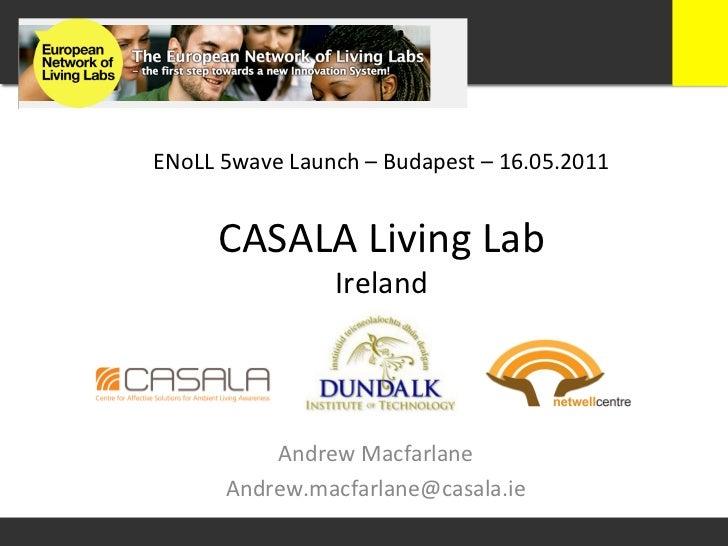 ENoLL 5wave Launch – Budapest – 16.05.2011         CASALA Living Lab                          Ireland...