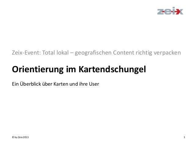 © by Zeix 2013 1Orientierung im KartendschungelZeix-Event: Total lokal – geografischen Content richtig verpackenEin Überbl...