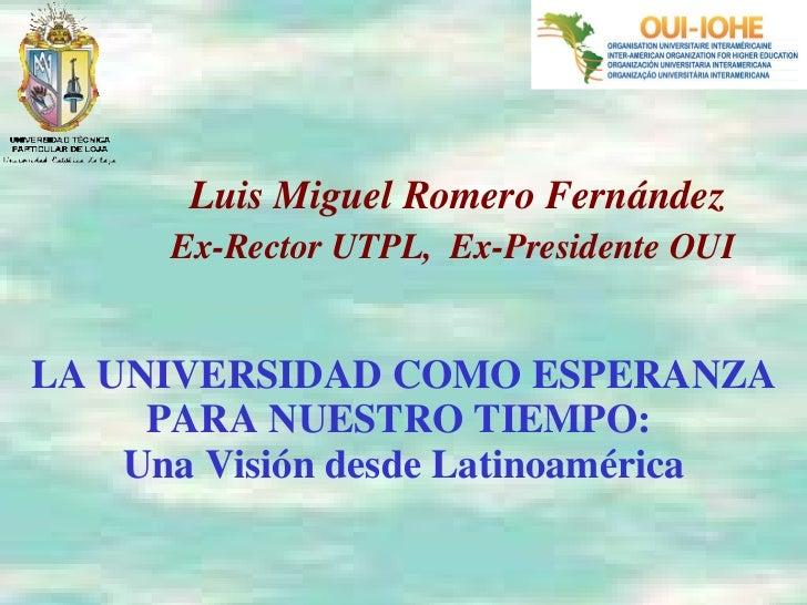 LA UNIVERSIDAD COMO ESPERANZA PARA NUESTRO TIEMPO:  Una Visión desde Latinoamérica Luis Miguel Romero Fernández Ex-Rector ...