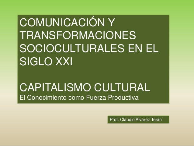 Prof. Claudio Alvarez Terán COMUNICACIÓN Y TRANSFORMACIONES SOCIOCULTURALES EN EL SIGLO XXI CAPITALISMO CULTURAL El Conoci...