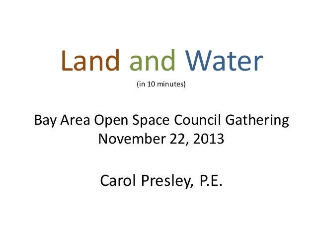 Land and Water (in 10 minutes)  Bay Area Open Space Council Gathering November 22, 2013  Carol Presley, P.E.