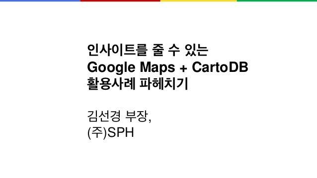 인사이트를 줄 수 있는 Google Maps + CartoDB 활용사례 파헤치기 김선경 부장, (주)SPH