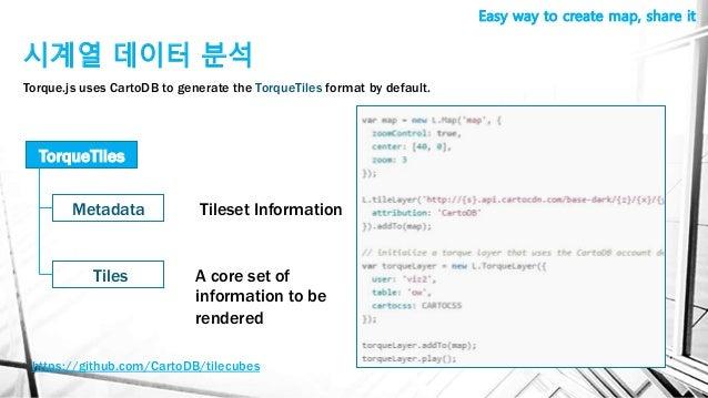 시계열 데이터 분석 Easy way to create map, share it Torque.js uses CartoDB to generate the TorqueTiles format by default. TorqueTi...